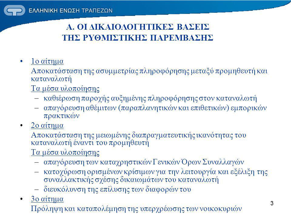 3 1o αίτημα Αποκατάσταση της ασυμμετρίας πληροφόρησης μεταξύ προμηθευτή και καταναλωτή Τα μέσα υλοποίησης –καθιέρωση παροχής αυξημένης πληροφόρησης στον καταναλωτή –απαγόρευση αθέμιτων (παραπλανητικών και επιθετικών) εμπορικών πρακτικών 2o αίτημα Αποκατάσταση της μειωμένης διαπραγματευτικής ικανότητας του καταναλωτή έναντι του προμηθευτή Τα μέσα υλοποίησης –απαγόρευση των καταχρηστικών Γενικών Όρων Συναλλαγών –κατοχύρωση ορισμένων κρίσιμων για την λειτουργία και εξέλιξη της συναλλακτικής σχέσης δικαιωμάτων του καταναλωτή –διευκόλυνση της επίλυσης των διαφορών του 3ο αίτημα Πρόληψη και καταπολέμηση της υπερχρέωσης των νοικοκυριών Α.