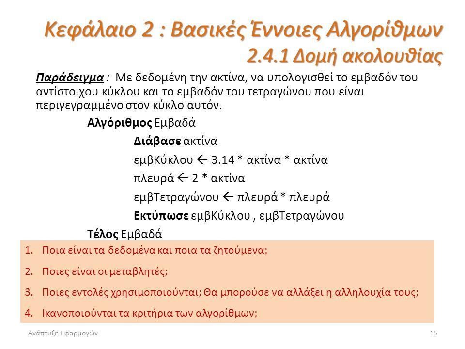 Ανάπτυξη Εφαρμογών15 Κεφάλαιο 2 : Βασικές Έννοιες Αλγορίθμων 2.4.1 Δομή ακολουθίας Παράδειγμα : Με δεδομένη την ακτίνα, να υπολογισθεί το εμβαδόν του