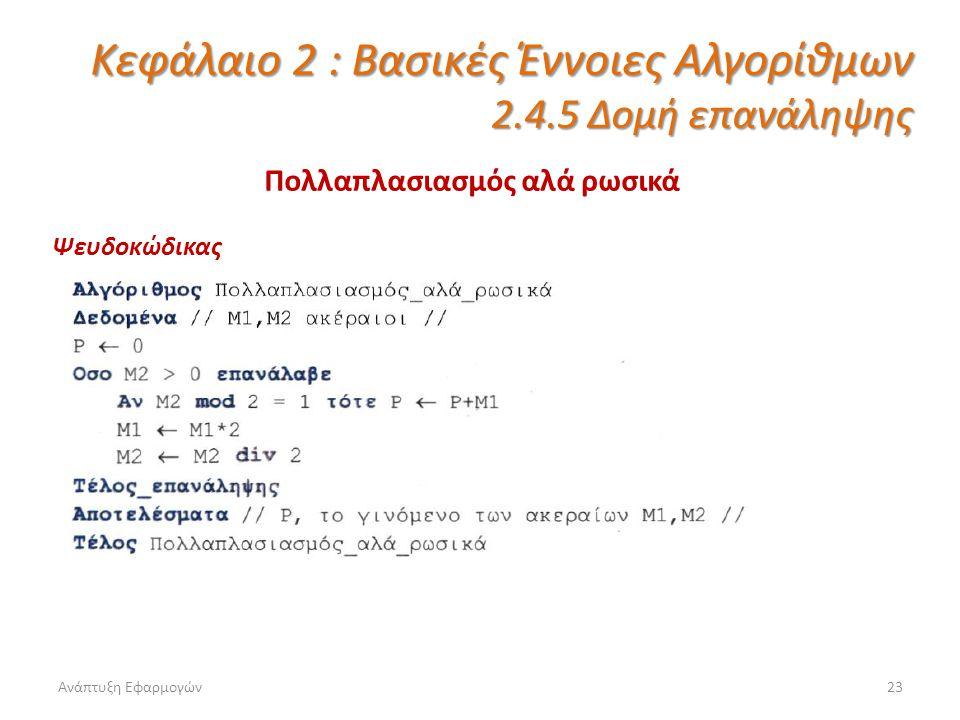 Ανάπτυξη Εφαρμογών23 Κεφάλαιο 2 : Βασικές Έννοιες Αλγορίθμων 2.4.5 Δομή επανάληψης Πολλαπλασιασμός αλά ρωσικά Ψευδοκώδικας