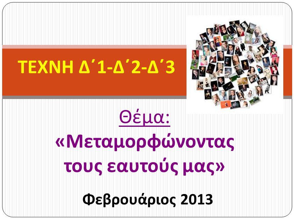 Θέμα : « Μεταμορφώνοντας τους εαυτούς μας » Φεβρουάριος 2013 ΤΕΧΝΗ Δ΄ 1- Δ΄ 2- Δ΄ 3
