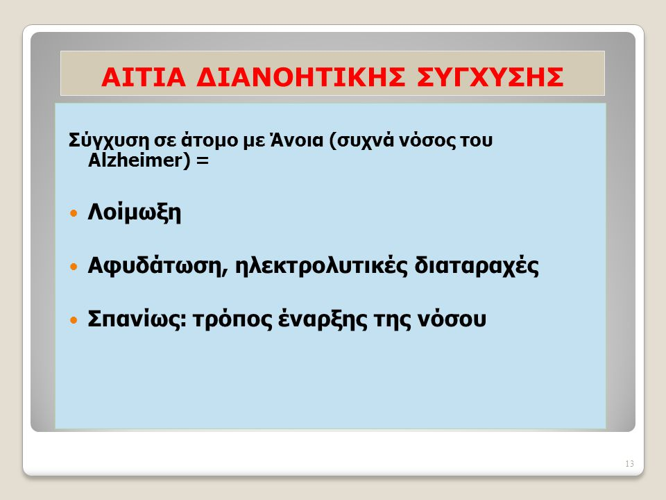 13 AΙΤΙΑ ΔΙΑΝΟΗΤΙΚΗΣ ΣΥΓΧΥΣΗΣ Σύγχυση σε άτομο με Άνοια (συχνά νόσος του Alzheimer) = Λοίμωξη Αφυδάτωση, ηλεκτρολυτικές διαταραχές Σπανίως: τρόπος ένα