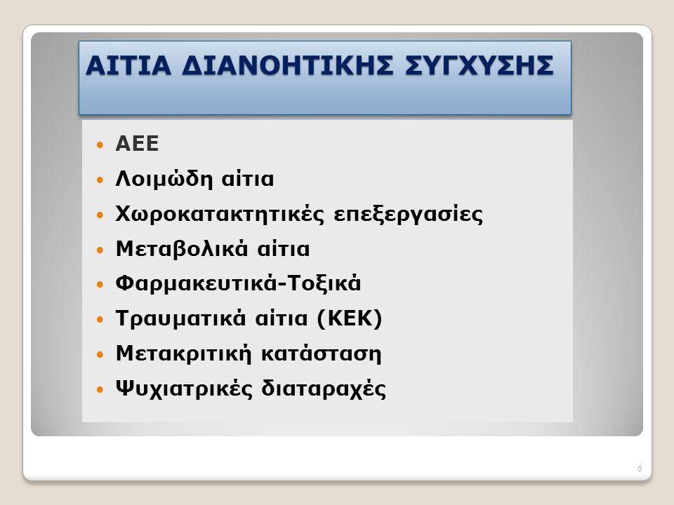 6 AΙΤΙΑ ΔΙΑΝΟΗΤΙΚΗΣ ΣΥΓΧΥΣΗΣ ΑΕΕ Λοιμώδη αίτια Χωροκατακτητικές επεξεργασίες Mεταβολικά αίτια Φαρμακευτικά-Τοξικά Τραυματικά αίτια (ΚΕΚ) Μετακριτική κ