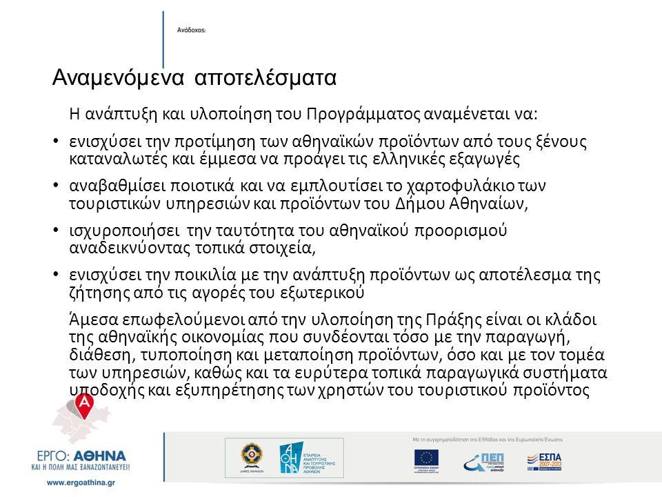 Αναμενόμενα αποτελέσματα Η ανάπτυξη και υλοποίηση του Προγράμματος αναμένεται να: ενισχύσει την προτίμηση των αθηναϊκών προϊόντων από τους ξένους καταναλωτές και έμμεσα να προάγει τις ελληνικές εξαγωγές αναβαθμίσει ποιοτικά και να εμπλουτίσει το χαρτοφυλάκιο των τουριστικών υπηρεσιών και προϊόντων του Δήμου Αθηναίων, ισχυροποιήσει την ταυτότητα του αθηναϊκού προορισμού αναδεικνύοντας τοπικά στοιχεία, ενισχύσει την ποικιλία με την ανάπτυξη προϊόντων ως αποτέλεσμα της ζήτησης από τις αγορές του εξωτερικού Άμεσα επωφελούμενοι από την υλοποίηση της Πράξης είναι οι κλάδοι της αθηναϊκής οικονομίας που συνδέονται τόσο με την παραγωγή, διάθεση, τυποποίηση και μεταποίηση προϊόντων, όσο και με τον τομέα των υπηρεσιών, καθώς και τα ευρύτερα τοπικά παραγωγικά συστήματα υποδοχής και εξυπηρέτησης των χρηστών του τουριστικού προϊόντος
