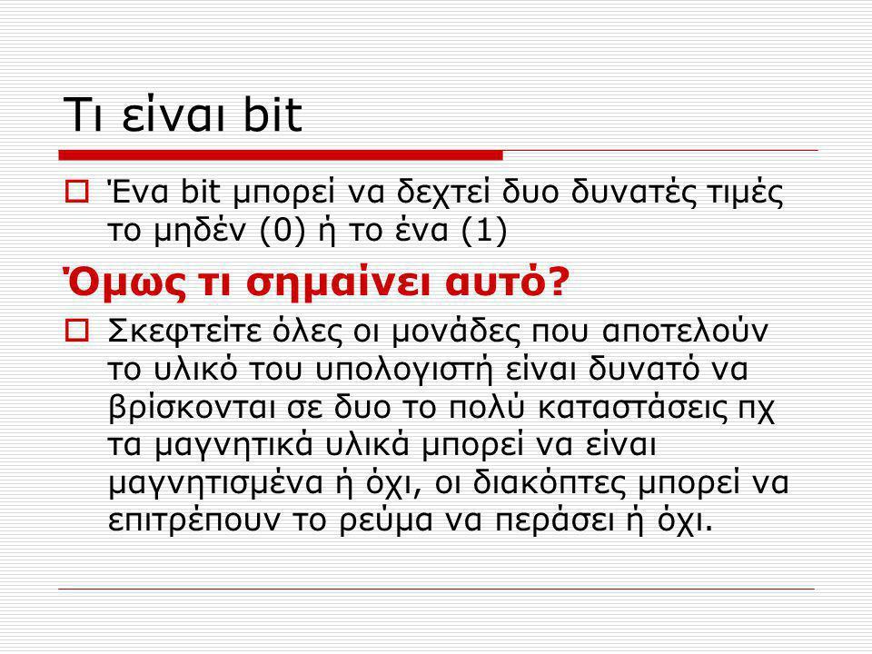 Τι είναι bit  Ένα bit μπορεί να δεχτεί δυο δυνατές τιμές το μηδέν (0) ή το ένα (1) Όμως τι σημαίνει αυτό.