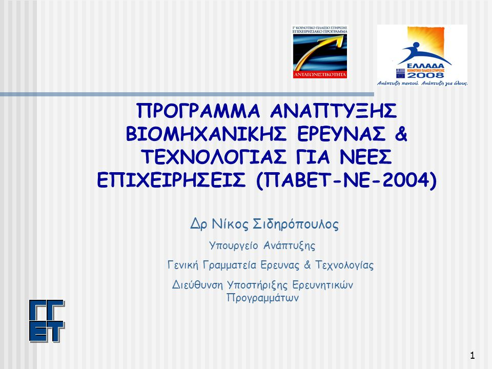 1 ΠΡΟΓΡΑΜΜΑ ΑΝΑΠΤΥΞΗΣ ΒΙΟΜΗΧΑΝΙΚΗΣ ΕΡΕΥΝΑΣ & ΤΕΧΝΟΛΟΓΙΑΣ ΓΙΑ ΝΕΕΣ ΕΠΙΧΕΙΡΗΣΕΙΣ (ΠΑΒΕΤ-ΝΕ-2004) Δρ Νίκος Σιδηρόπουλος Υπουργείο Ανάπτυξης Γενική Γραμματεία Ερευνας & Τεχνολογίας Διεύθυνση Υποστήριξης Ερευνητικών Προγραμμάτων