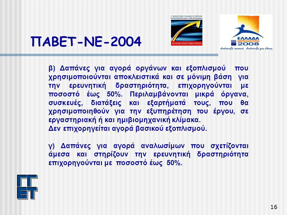 16 ΠΑΒΕΤ-ΝΕ-2004 β) Δαπάνες για αγορά οργάνων και εξοπλισμού που χρησιμοποιούνται αποκλειστικά και σε μόνιμη βάση για την ερευνητική δραστηριότητα, επιχορηγούνται με ποσοστό έως 50%.