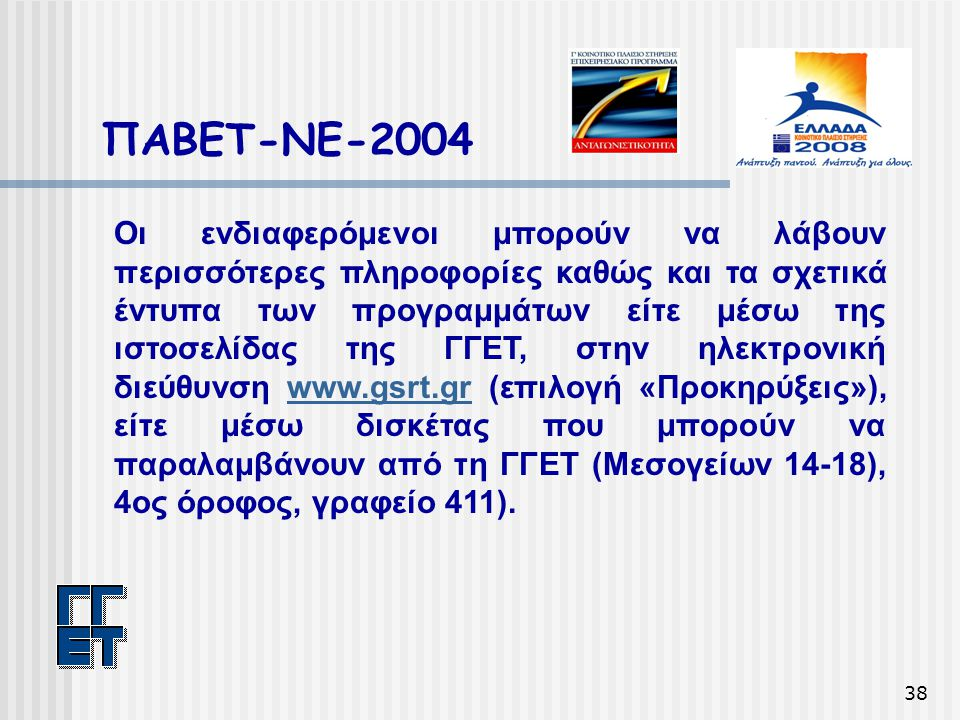 38 ΠΑΒΕΤ-ΝΕ-2004 Οι ενδιαφερόμενοι μπορούν να λάβουν περισσότερες πληροφορίες καθώς και τα σχετικά έντυπα των προγραμμάτων είτε μέσω της ιστοσελίδας της ΓΓΕΤ, στην ηλεκτρονική διεύθυνση www.gsrt.gr (επιλογή «Προκηρύξεις»), είτε μέσω δισκέτας που μπορούν να παραλαμβάνουν από τη ΓΓΕΤ (Μεσογείων 14-18), 4ος όροφος, γραφείο 411).www.gsrt.gr