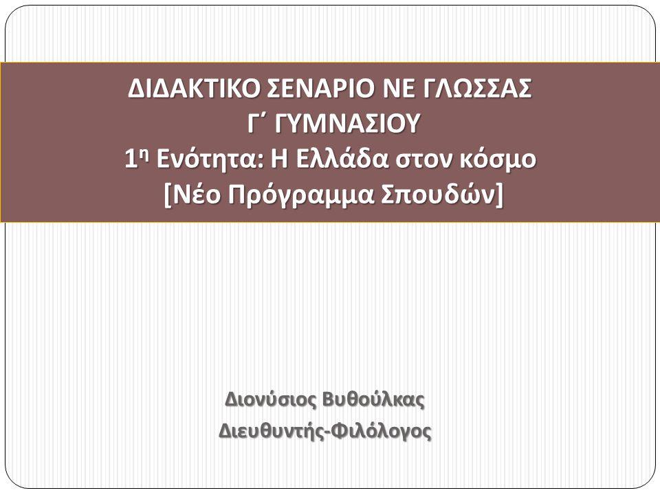 Διονύσιος Βυθούλκας Διευθυντής - Φιλόλογος ΔΙΔΑΚΤΙΚΟ ΣΕΝΑΡΙΟ ΝΕ ΓΛΩΣΣΑΣ Γ΄ ΓΥΜΝΑΣΙΟΥ 1 η Ενότητα : Η Ελλάδα στον κόσμο [ Νέο Πρόγραμμα Σπουδών ]