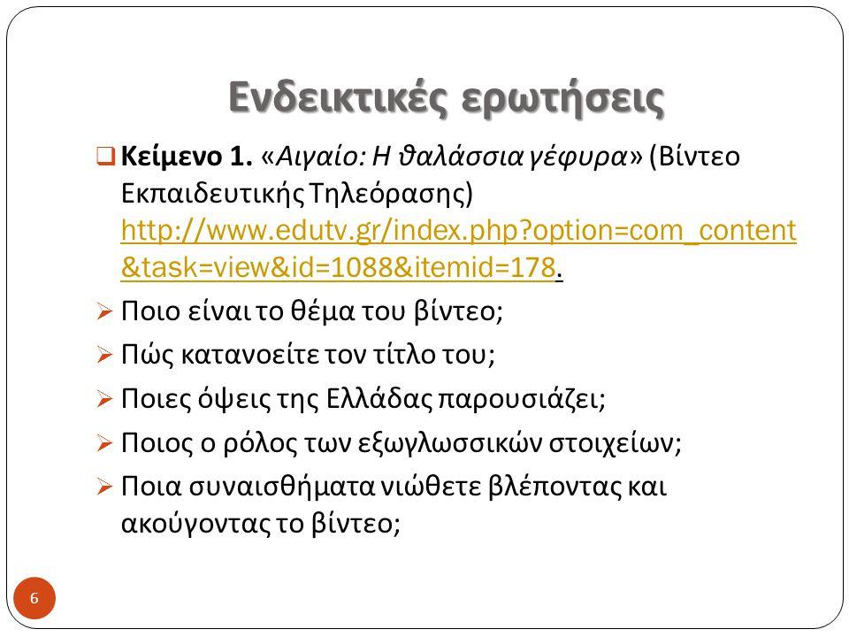 Ενδεικτικές ερωτήσεις  Κείμενο 1. « Αιγαίο : Η θαλάσσια γέφυρα » ( Βίντεο Εκπαιδευτικής Τηλεόρασης ) http://www.edutv.gr/index.php?option=com_content