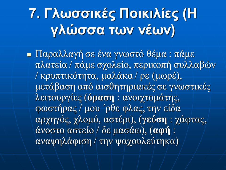 7. Γλωσσικές Ποικιλίες (Η γλώσσα των νέων) Μια ποικιλία της γλώσσας με όλα τα χαρακτηριστικά του εφήμερου, περιορισμένη τοπικά και χρονικά, θεωρείται