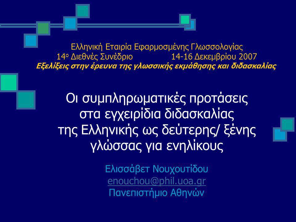 Ελληνική Εταιρία Εφαρμοσμένης Γλωσσολογίας 14 ο Διεθνές Συνέδριο 14-16 Δεκεμβρίου 2007 Εξελίξεις στην έρευνα της γλωσσικής εκμάθησης και διδασκαλίας Οι συμπληρωματικές προτάσεις στα εγχειρίδια διδασκαλίας της Ελληνικής ως δεύτερης/ ξένης γλώσσας για ενηλίκους Ελισσάβετ Νουχουτίδου enouchou@phil.uoa.gr Πανεπιστήμιο Αθηνών enouchou@phil.uoa.gr