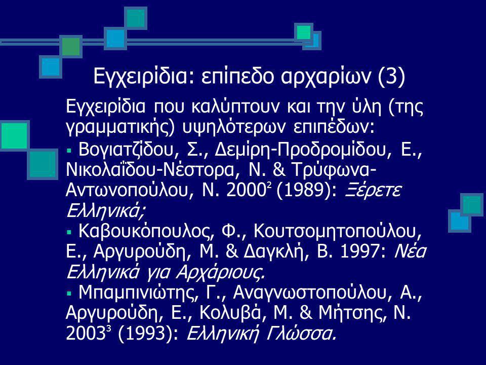 Εγχειρίδια: επίπεδο αρχαρίων (3) Εγχειρίδια που καλύπτουν και την ύλη (της γραμματικής) υψηλότερων επιπέδων:  Βογιατζίδου, Σ., Δεμίρη-Προδρομίδου, Ε., Νικολαΐδου-Νέστορα, Ν.