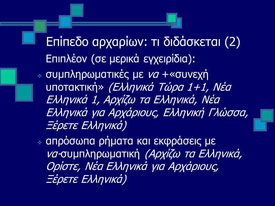 Επίπεδο αρχαρίων: τι διδάσκεται (2) Επιπλέον (σε μερικά εγχειρίδια):  συμπληρωματικές με να +«συνεχή υποτακτική» (Ελληνικά Τώρα 1+1, Νέα Ελληνικά 1, Αρχίζω τα Ελληνικά, Νέα Ελληνικά για Αρχάριους, Ελληνική Γλώσσα, Ξέρετε Ελληνικά)  απρόσωπα ρήματα και εκφράσεις με να-συμπληρωματική (Αρχίζω τα Ελληνικά, Ορίστε, Νέα Ελληνικά για Αρχάριους, Ξέρετε Ελληνικά)
