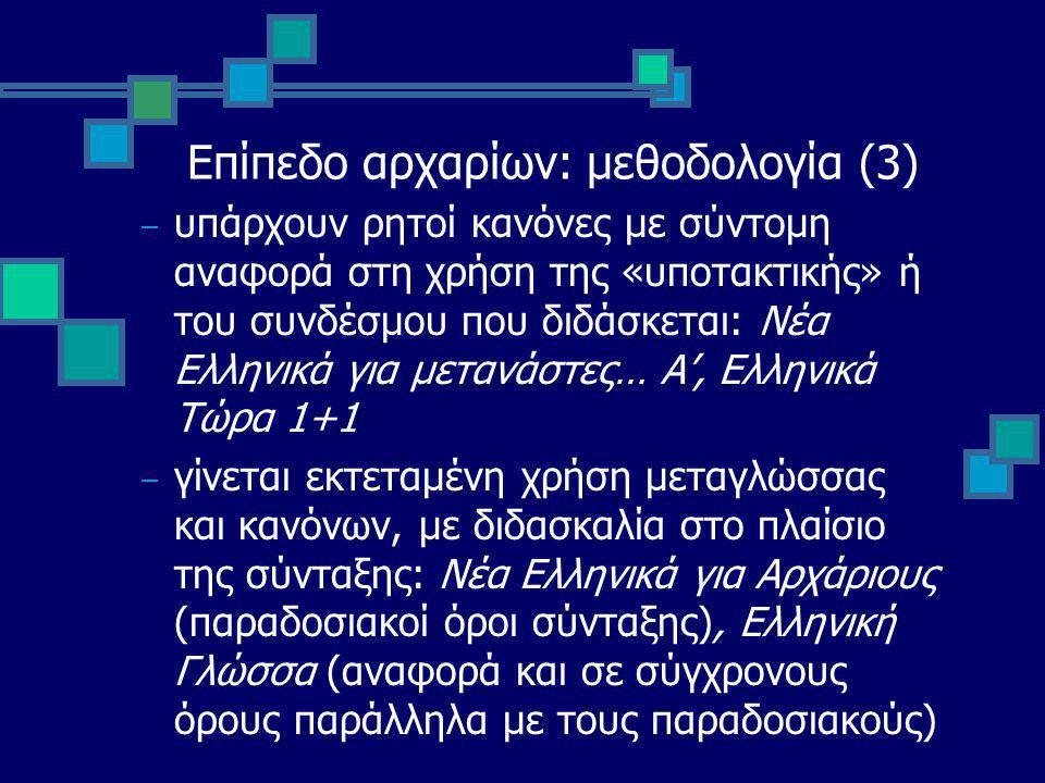 Επίπεδο αρχαρίων: μεθοδολογία (3) – υπάρχουν ρητοί κανόνες με σύντομη αναφορά στη χρήση της «υποτακτικής» ή του συνδέσμου που διδάσκεται: Νέα Ελληνικά για μετανάστες… Α', Ελληνικά Τώρα 1+1 – γίνεται εκτεταμένη χρήση μεταγλώσσας και κανόνων, με διδασκαλία στο πλαίσιο της σύνταξης: Νέα Ελληνικά για Αρχάριους (παραδοσιακοί όροι σύνταξης), Ελληνική Γλώσσα (αναφορά και σε σύγχρονους όρους παράλληλα με τους παραδοσιακούς)