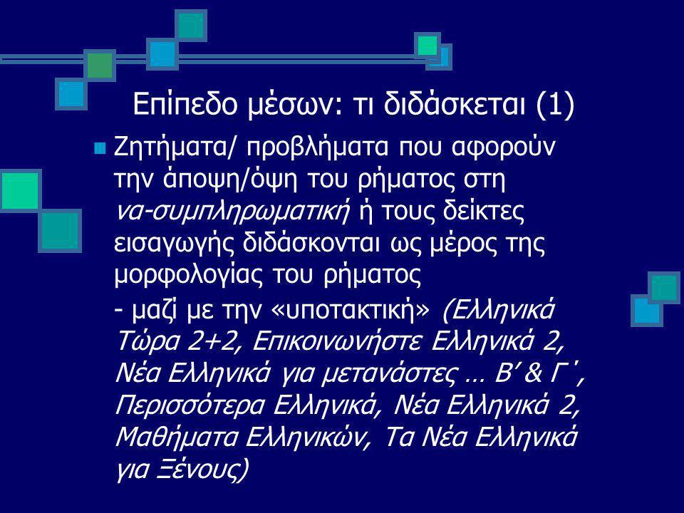 Επίπεδο μέσων: τι διδάσκεται (1) Ζητήματα/ προβλήματα που αφορούν την άποψη/όψη του ρήματος στη να-συμπληρωματική ή τους δείκτες εισαγωγής διδάσκονται ως μέρος της μορφολογίας του ρήματος - μαζί με την «υποτακτική» (Ελληνικά Τώρα 2+2, Επικοινωνήστε Ελληνικά 2, Νέα Ελληνικά για μετανάστες … Β' & Γ΄, Περισσότερα Ελληνικά, Νέα Ελληνικά 2, Μαθήματα Ελληνικών, Τα Νέα Ελληνικά για Ξένους)
