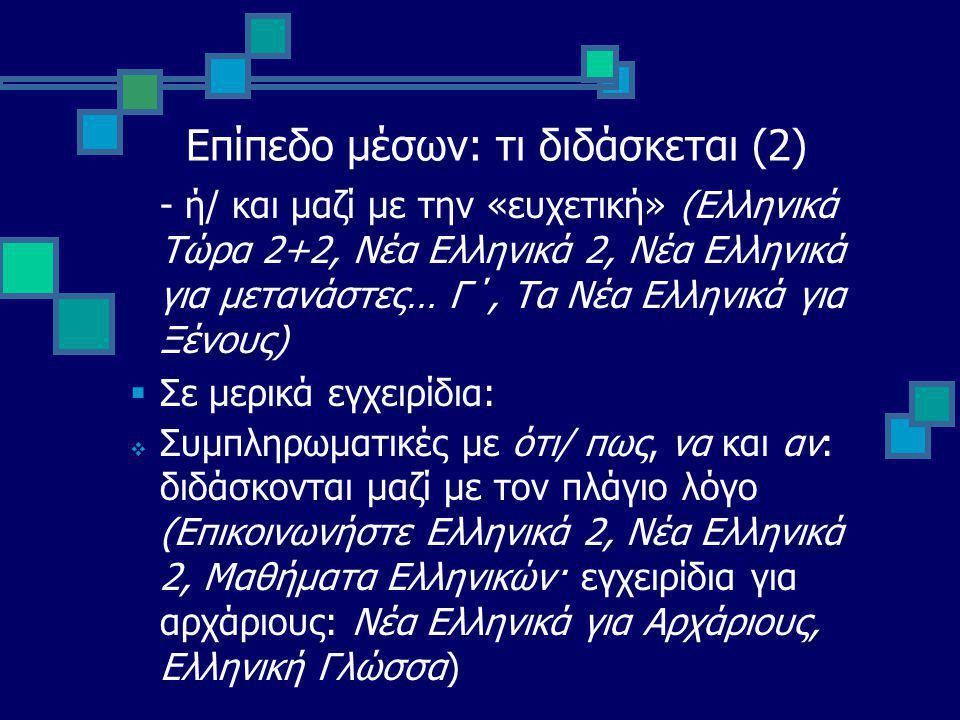 Επίπεδο μέσων: τι διδάσκεται (2) - ή/ και μαζί με την «ευχετική» (Ελληνικά Τώρα 2+2, Νέα Ελληνικά 2, Νέα Ελληνικά για μετανάστες… Γ΄, Τα Νέα Ελληνικά για Ξένους)  Σε μερικά εγχειρίδια:  Συμπληρωματικές με ότι/ πως, να και αν: διδάσκονται μαζί με τον πλάγιο λόγο (Επικοινωνήστε Ελληνικά 2, Νέα Ελληνικά 2, Μαθήματα Ελληνικών· εγχειρίδια για αρχάριους: Νέα Ελληνικά για Αρχάριους, Ελληνική Γλώσσα)