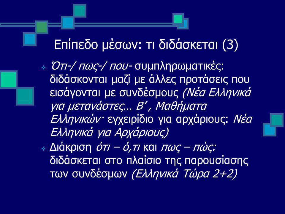 Επίπεδο μέσων: τι διδάσκεται (3)  Ότι-/ πως-/ που- συμπληρωματικές: διδάσκονται μαζί με άλλες προτάσεις που εισάγονται με συνδέσμους (Νέα Ελληνικά για μετανάστες… Β', Μαθήματα Ελληνικών· εγχειρίδιο για αρχάριους: Νέα Ελληνικά για Αρχάριους)  Διάκριση ότι – ό,τι και πως – πώς: διδάσκεται στο πλαίσιο της παρουσίασης των συνδέσμων (Ελληνικά Τώρα 2+2)