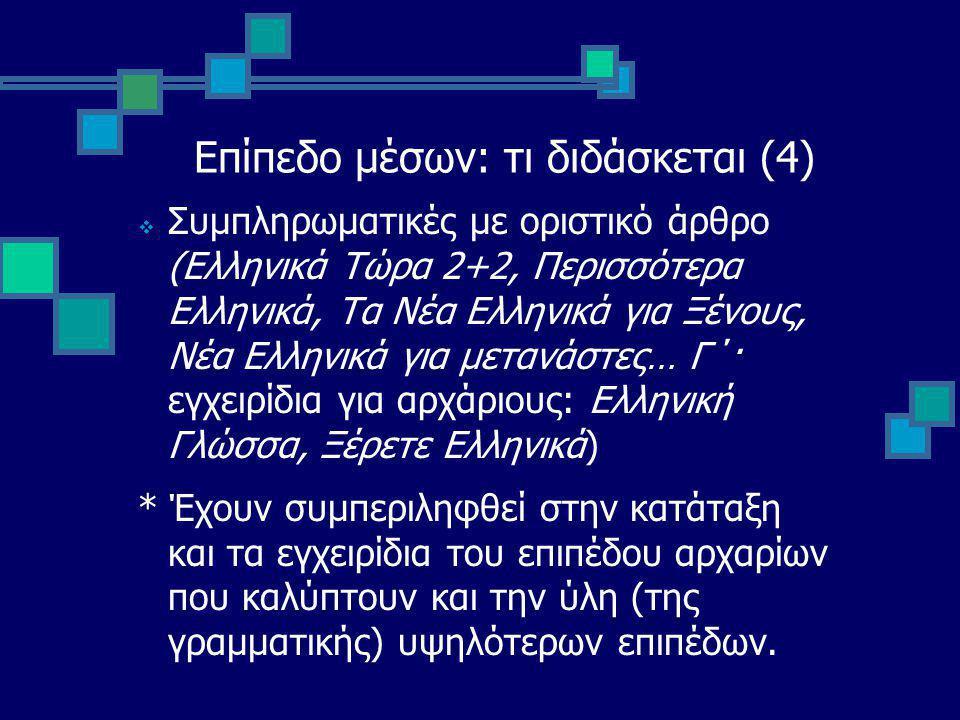 Επίπεδο μέσων: τι διδάσκεται (4)  Συμπληρωματικές με οριστικό άρθρο (Ελληνικά Τώρα 2+2, Περισσότερα Ελληνικά, Τα Νέα Ελληνικά για Ξένους, Νέα Ελληνικά για μετανάστες… Γ΄· εγχειρίδια για αρχάριους: Ελληνική Γλώσσα, Ξέρετε Ελληνικά) * Έχουν συμπεριληφθεί στην κατάταξη και τα εγχειρίδια του επιπέδου αρχαρίων που καλύπτουν και την ύλη (της γραμματικής) υψηλότερων επιπέδων.