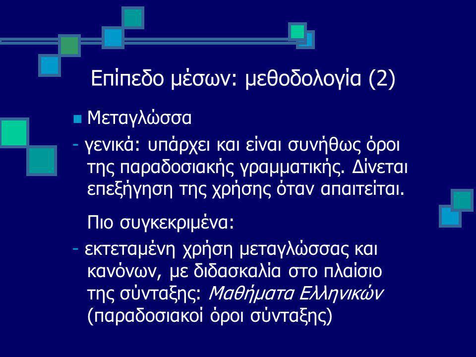Επίπεδο μέσων: μεθοδολογία (2) Μεταγλώσσα - γενικά: υπάρχει και είναι συνήθως όροι της παραδοσιακής γραμματικής.