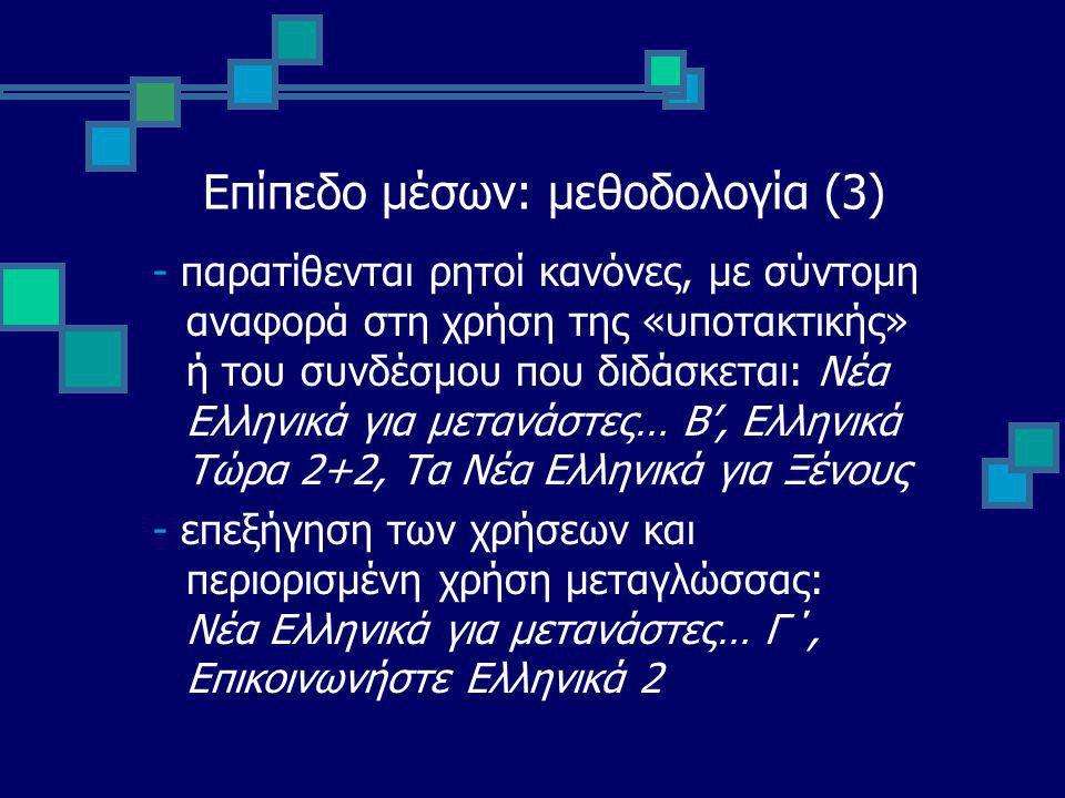 Επίπεδο μέσων: μεθοδολογία (3) - παρατίθενται ρητοί κανόνες, με σύντομη αναφορά στη χρήση της «υποτακτικής» ή του συνδέσμου που διδάσκεται: Νέα Ελληνικά για μετανάστες… Β', Ελληνικά Τώρα 2+2, Τα Νέα Ελληνικά για Ξένους - επεξήγηση των χρήσεων και περιορισμένη χρήση μεταγλώσσας: Νέα Ελληνικά για μετανάστες… Γ΄, Επικοινωνήστε Ελληνικά 2