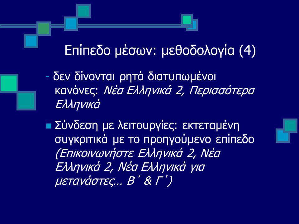 Επίπεδο μέσων: μεθοδολογία (4) - δεν δίνονται ρητά διατυπωμένοι κανόνες: Νέα Ελληνικά 2, Περισσότερα Ελληνικά Σύνδεση με λειτουργίες: εκτεταμένη συγκριτικά με το προηγούμενο επίπεδο (Επικοινωνήστε Ελληνικά 2, Νέα Ελληνικά 2, Νέα Ελληνικά για μετανάστες… Β΄ & Γ΄)