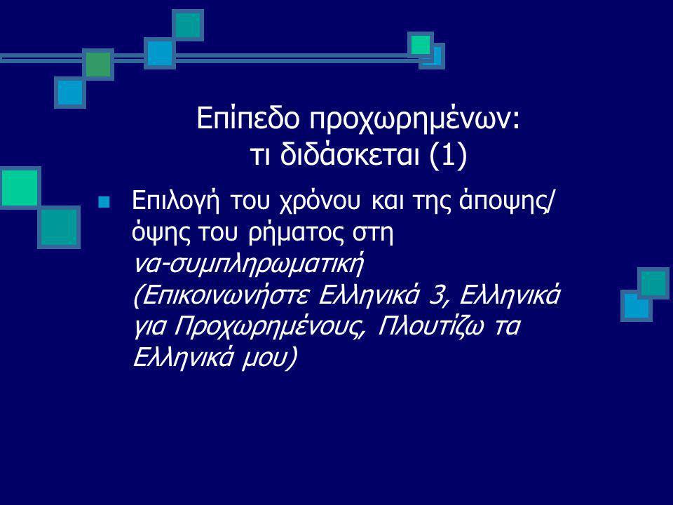 Επίπεδο προχωρημένων: τι διδάσκεται (1) Επιλογή του χρόνου και της άποψης/ όψης του ρήματος στη να-συμπληρωματική (Επικοινωνήστε Ελληνικά 3, Ελληνικά για Προχωρημένους, Πλουτίζω τα Ελληνικά μου)
