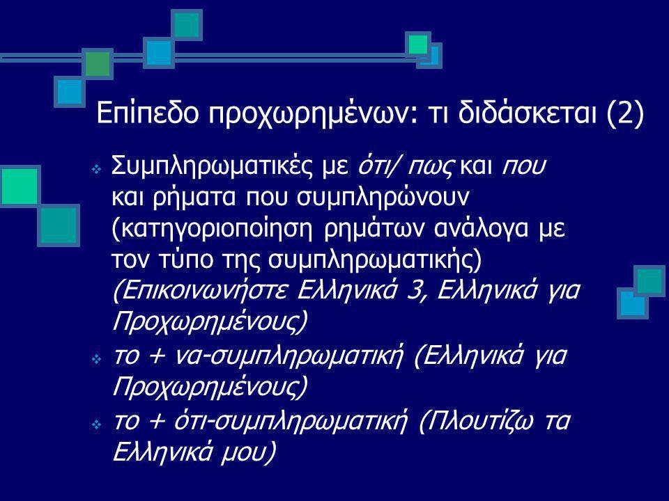 Επίπεδο προχωρημένων: τι διδάσκεται (2)  Συμπληρωματικές με ότι/ πως και που και ρήματα που συμπληρώνουν (κατηγοριοποίηση ρημάτων ανάλογα με τον τύπο της συμπληρωματικής) (Επικοινωνήστε Ελληνικά 3, Ελληνικά για Προχωρημένους)  το + να-συμπληρωματική (Ελληνικά για Προχωρημένους)  το + ότι-συμπληρωματική (Πλουτίζω τα Ελληνικά μου)