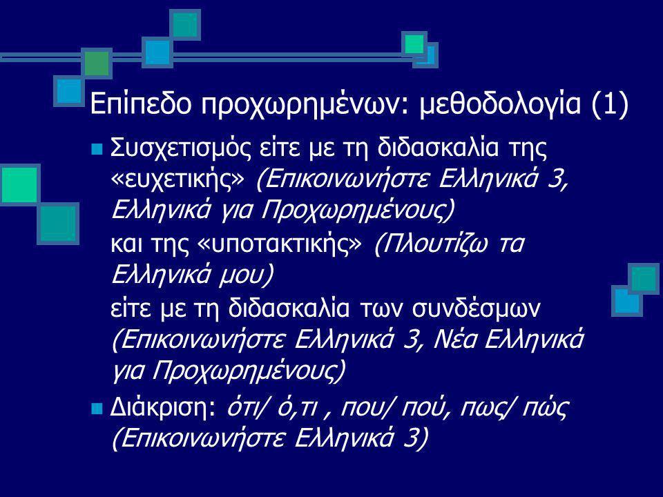 Επίπεδο προχωρημένων: μεθοδολογία (1) Συσχετισμός είτε με τη διδασκαλία της «ευχετικής» (Επικοινωνήστε Ελληνικά 3, Ελληνικά για Προχωρημένους) και της «υποτακτικής» (Πλουτίζω τα Ελληνικά μου) είτε με τη διδασκαλία των συνδέσμων (Επικοινωνήστε Ελληνικά 3, Νέα Ελληνικά για Προχωρημένους) Διάκριση: ότι/ ό,τι, που/ πού, πως/ πώς (Επικοινωνήστε Ελληνικά 3)