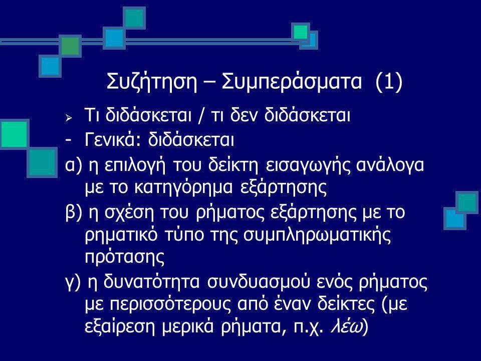 Συζήτηση – Συμπεράσματα (1)  Τι διδάσκεται / τι δεν διδάσκεται -Γενικά: διδάσκεται α) η επιλογή του δείκτη εισαγωγής ανάλογα με το κατηγόρημα εξάρτησης β) η σχέση του ρήματος εξάρτησης με το ρηματικό τύπο της συμπληρωματικής πρότασης γ) η δυνατότητα συνδυασμού ενός ρήματος με περισσότερους από έναν δείκτες (με εξαίρεση μερικά ρήματα, π.χ.