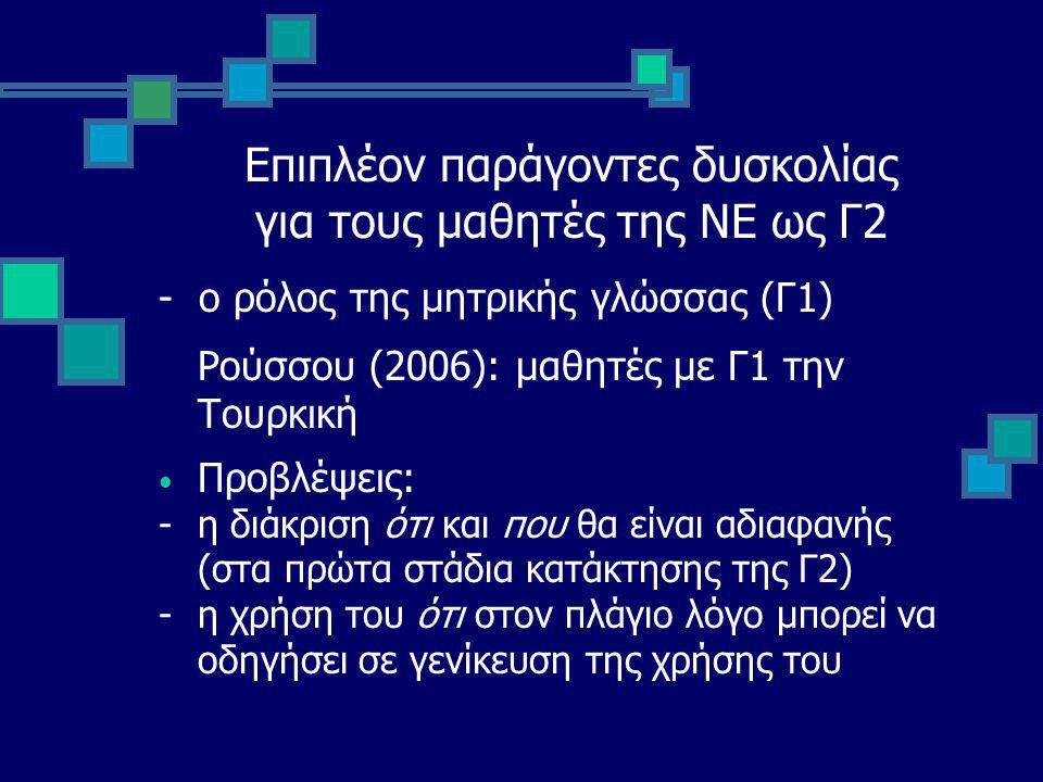 Επιπλέον παράγοντες δυσκολίας για τους μαθητές της ΝΕ ως Γ2 - ο ρόλος της μητρικής γλώσσας (Γ1) Ρούσσου (2006): μαθητές με Γ1 την Τουρκική Προβλέψεις: - η διάκριση ότι και που θα είναι αδιαφανής (στα πρώτα στάδια κατάκτησης της Γ2) - η χρήση του ότι στον πλάγιο λόγο μπορεί να οδηγήσει σε γενίκευση της χρήσης του