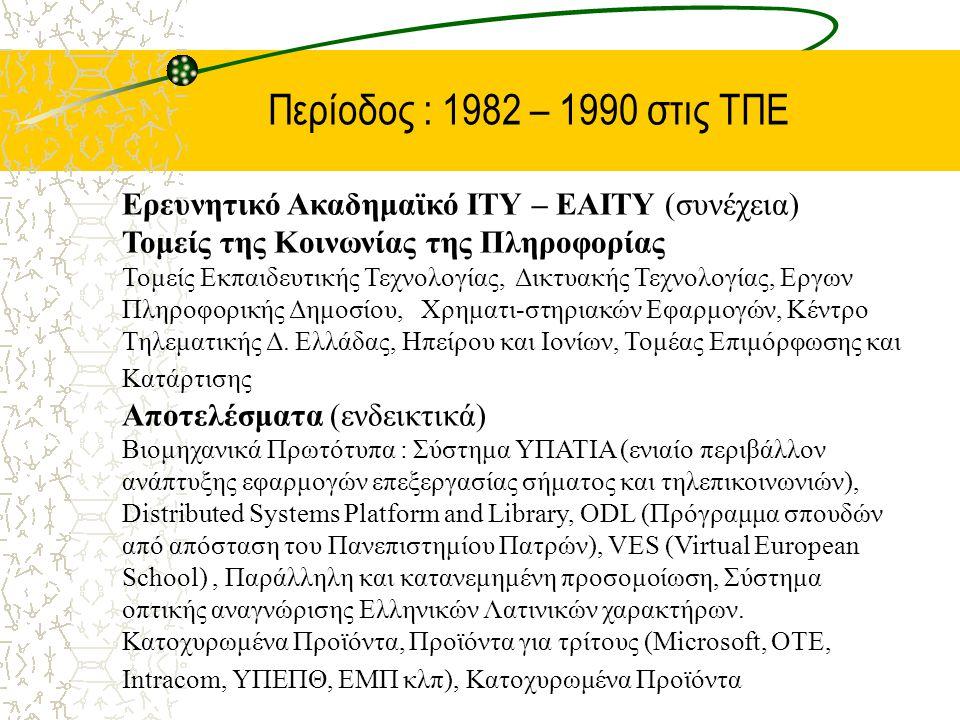 Περίοδος : 1982 – 1990 στις ΤΠΕ Ερευνητικό Ακαδημαϊκό ΙΤΥ – ΕΑΙΤΥ (συνέχεια) Τομείς της Κοινωνίας της Πληροφορίας Τομείς Εκπαιδευτικής Τεχνολογίας, Δικτυακής Τεχνολογίας, Εργων Πληροφορικής Δημοσίου, Χρηματι-στηριακών Εφαρμογών, Κέντρο Τηλεματικής Δ.