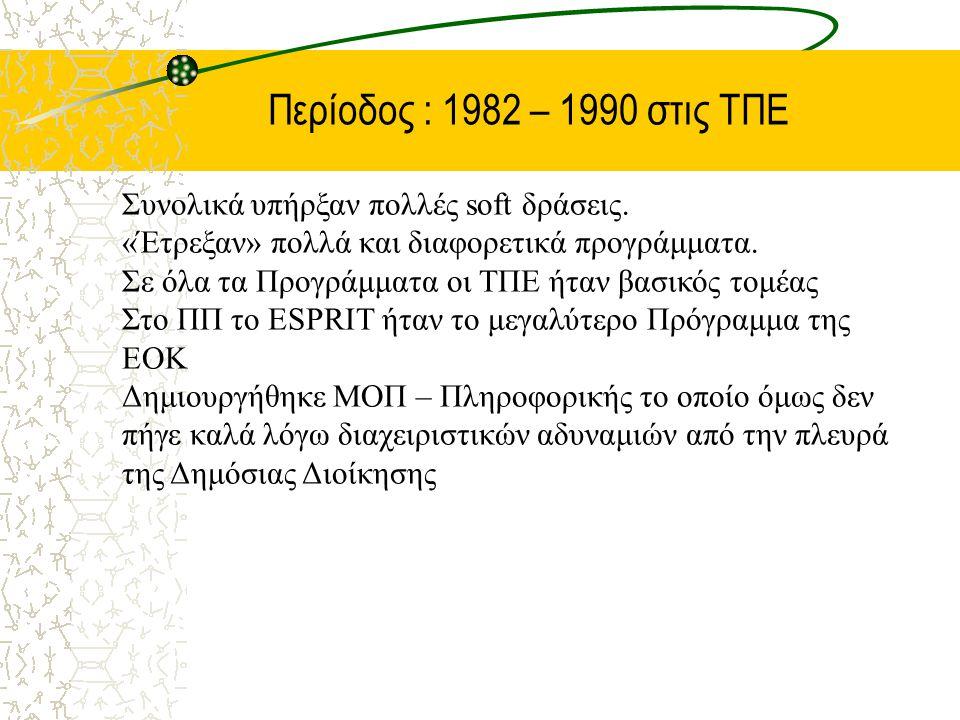 Περίοδος : 1982 – 1990 στις ΤΠΕ Συνολικά υπήρξαν πολλές soft δράσεις. «Έτρεξαν» πολλά και διαφορετικά προγράμματα. Σε όλα τα Προγράμματα οι ΤΠΕ ήταν β