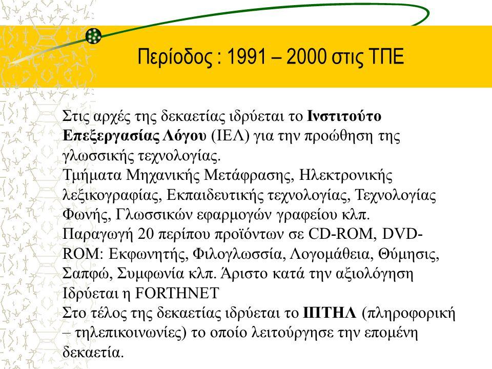 Περίοδος : 1991 – 2000 στις ΤΠΕ Στις αρχές της δεκαετίας ιδρύεται το Ινστιτούτο Επεξεργασίας Λόγου (ΙΕΛ) για την προώθηση της γλωσσικής τεχνολογίας. Τ