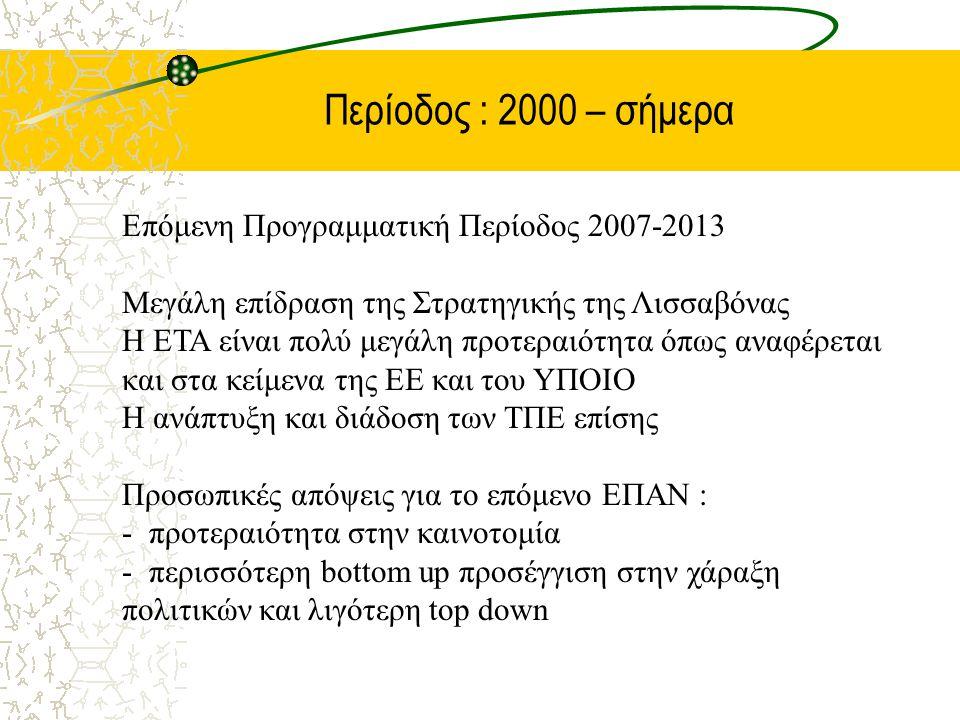Περίοδος : 2000 – σήμερα Επόμενη Προγραμματική Περίοδος 2007-2013 Μεγάλη επίδραση της Στρατηγικής της Λισσαβόνας Η ΕΤΑ είναι πολύ μεγάλη προτεραιότητα όπως αναφέρεται και στα κείμενα της ΕΕ και του ΥΠΟΙΟ Η ανάπτυξη και διάδοση των ΤΠΕ επίσης Προσωπικές απόψεις για το επόμενο ΕΠΑΝ : - προτεραιότητα στην καινοτομία - περισσότερη bottom up προσέγγιση στην χάραξη πολιτικών και λιγότερη top down