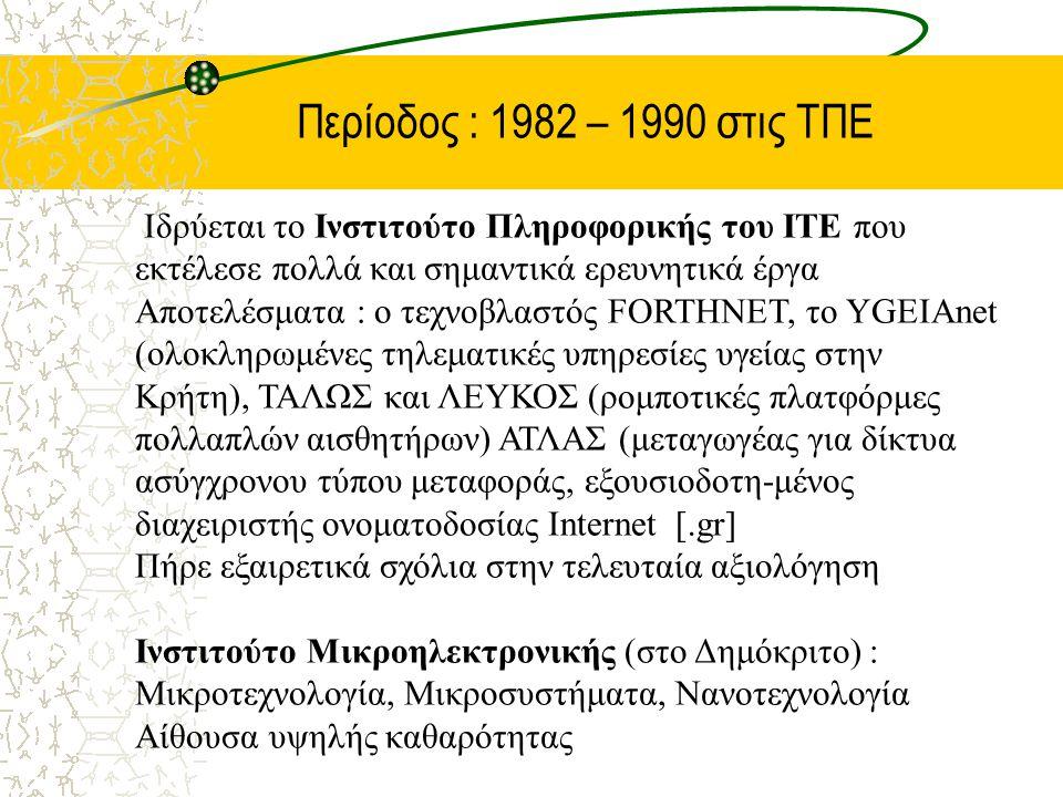 Περίοδος : 1982 – 1990 στις ΤΠΕ Ιδρύεται το Ινστιτούτο Πληροφορικής του ΙΤΕ που εκτέλεσε πολλά και σημαντικά ερευνητικά έργα Αποτελέσματα : ο τεχνοβλαστός FORTHNET, το YGEIAnet (ολοκληρωμένες τηλεματικές υπηρεσίες υγείας στην Κρήτη), ΤΑΛΩΣ και ΛΕΥΚΟΣ (ρομποτικές πλατφόρμες πολλαπλών αισθητήρων) ΑΤΛΑΣ (μεταγωγέας για δίκτυα ασύγχρονου τύπου μεταφοράς, εξουσιοδοτη-μένος διαχειριστής ονοματοδοσίας Internet [.gr] Πήρε εξαιρετικά σχόλια στην τελευταία αξιολόγηση Ινστιτούτο Μικροηλεκτρονικής (στο Δημόκριτο) : Μικροτεχνολογία, Μικροσυστήματα, Νανοτεχνολογία Αίθουσα υψηλής καθαρότητας