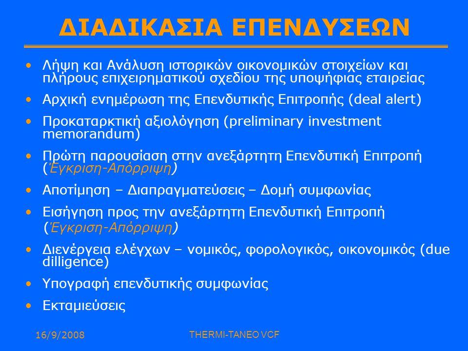 16/9/2008THERMI-TANEO VCF ΔΙΑΔΙΚΑΣΙΑ ΕΠΕΝΔΥΣΕΩΝ Λήψη και Ανάλυση ιστορικών οικονομικών στοιχείων και πλήρους επιχειρηματικού σχεδίου της υποψήφιας εταιρείας Αρχική ενημέρωση της Επενδυτικής Επιτροπής (deal alert) Προκαταρκτική αξιολόγηση (preliminary investment memorandum) Πρώτη παρουσίαση στην ανεξάρτητη Επενδυτική Επιτροπή (Έγκριση-Απόρριψη) Αποτίμηση – Διαπραγματεύσεις – Δομή συμφωνίας Εισήγηση προς την ανεξάρτητη Επενδυτική Επιτροπή (Έγκριση-Απόρριψη) Διενέργεια ελέγχων – νομικός, φορολογικός, οικονομικός (due dilligence) Υπογραφή επενδυτικής συμφωνίας Εκταμιεύσεις