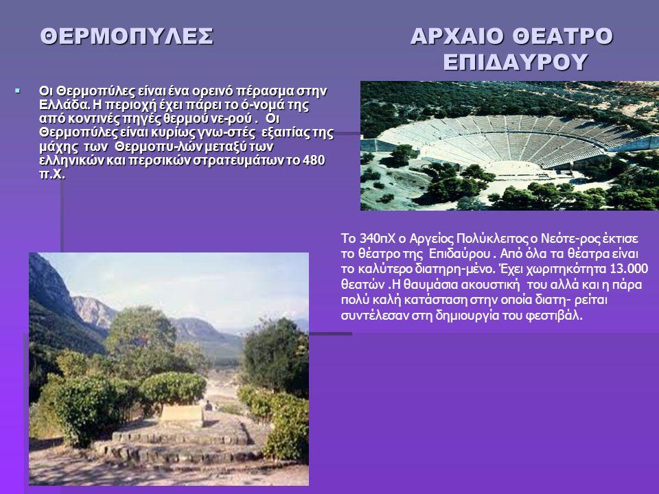 ΘΕΡΜΟΠΥΛΕΣ ΑΡΧΑΙΟ ΘΕΑΤΡΟ ΕΠΙΔΑΥΡΟΥ  Οι Θερμοπύλες είναι ένα ορεινό πέρασμα στην Ελλάδα. Η περιοχή έχει πάρει το ό-νομά της από κοντινές πηγές θερμού