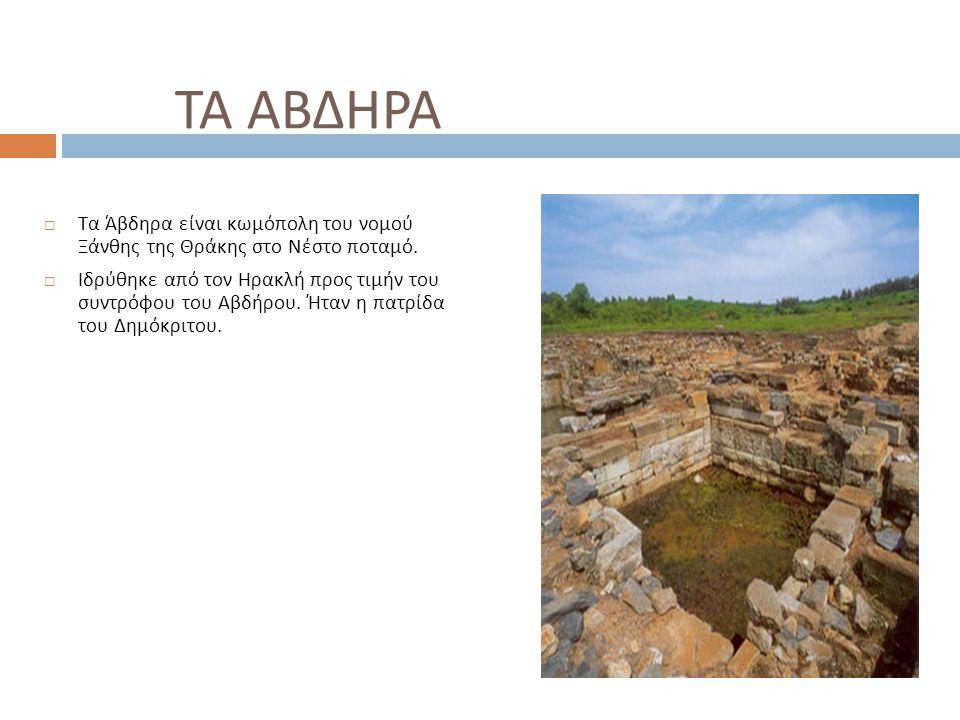 ΤΑ ΑΒΔΗΡΑ  Τα Άβδηρα είναι κωμόπολη του νομού Ξάνθης της Θράκης στο Νέστο ποταμό.  Ιδρύθηκε από τον Ηρακλή προς τιμήν του συντρόφου του Αβδήρου. Ήτα