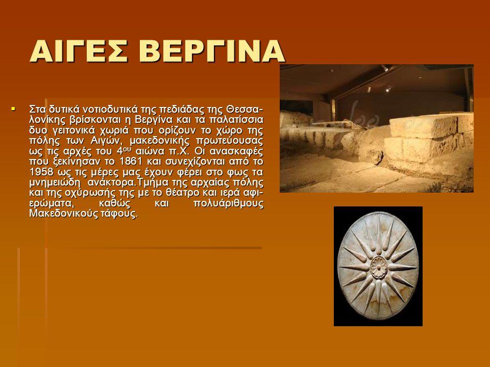 ΑΙΓΕΣ ΒΕΡΓΙΝΑ  Στα δυτικά νοτιοδυτικά της πεδιάδας της Θεσσα- λονίκης βρίσκονται η Βεργίνα και τα παλατίσσια δυο γειτονικά χωριά που ορίζουν το χώρο της πόλης των Αιγών, μακεδονικής πρωτεύουσας ως τις αρχές του 4 ου αιώνα π.Χ.