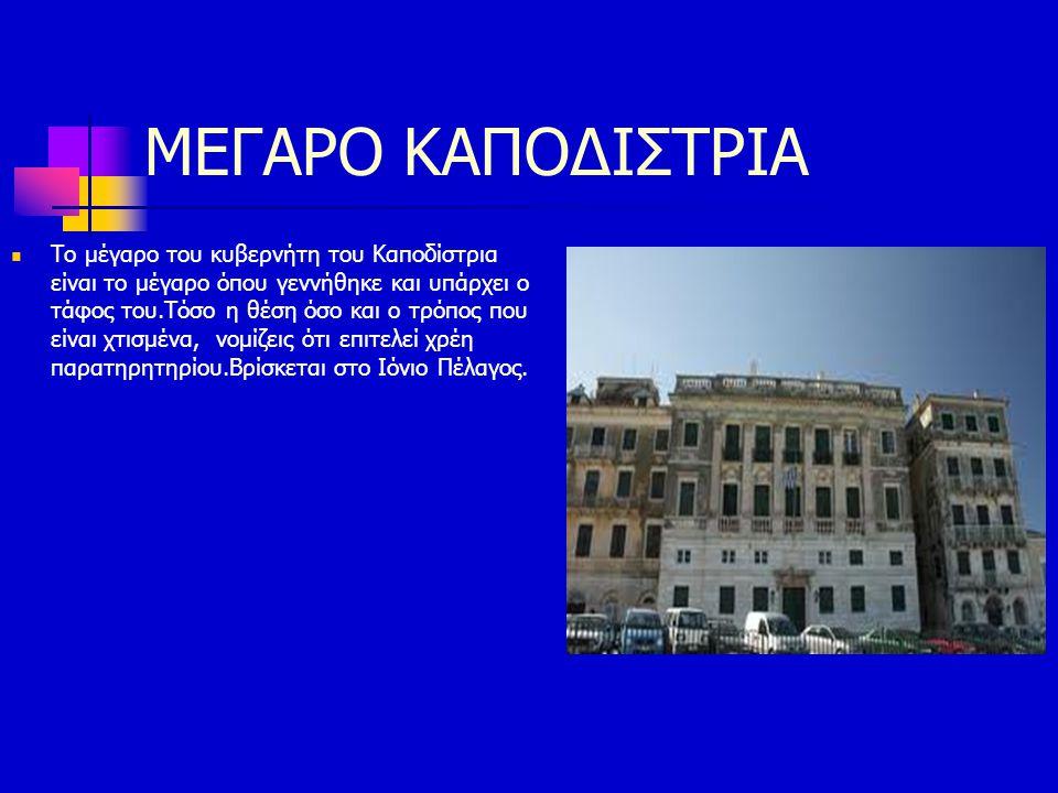 ΜΕΓΑΡΟ ΚΑΠΟΔΙΣΤΡΙΑ Το μέγαρο του κυβερνήτη του Καποδίστρια είναι το μέγαρο όπου γεννήθηκε και υπάρχει ο τάφος του.Τόσο η θέση όσο και ο τρόπος που είν