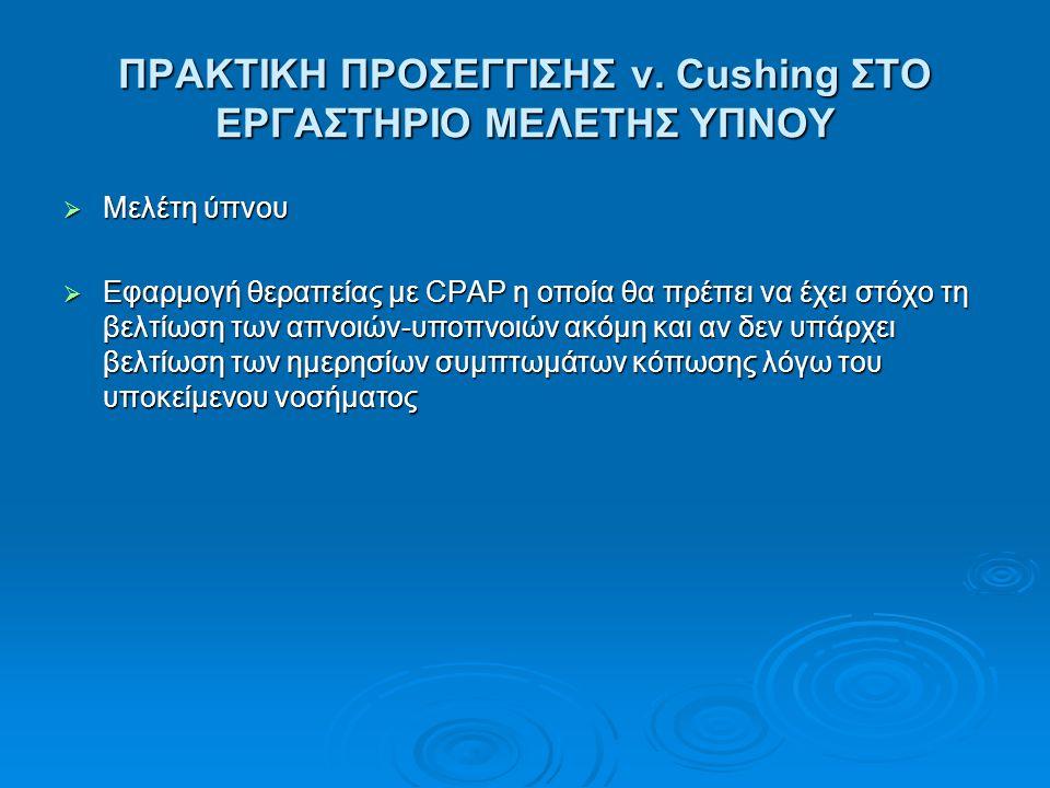 ΠΡΑΚΤΙΚΗ ΠΡΟΣΕΓΓΙΣΗΣ ν. Cushing ΣΤΟ ΕΡΓΑΣΤΗΡΙΟ ΜΕΛΕΤΗΣ ΥΠΝΟΥ  Μελέτη ύπνου  Εφαρμογή θεραπείας με CPAP η οποία θα πρέπει να έχει στόχο τη βελτίωση τ