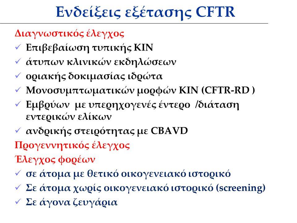 Ενδείξεις εξέτασης CFTR Διαγνωστικός έλεγχος Επιβεβαίωση τυπικής ΚΙΝ άτυπων κλινικών εκδηλώσεων οριακής δοκιμασίας ιδρώτα Μονοσυμπτωματικών μορφών ΚΙΝ (CFTR-RD ) Εμβρύων με υπερηχογενές έντερο /διάταση εντερικών ελίκων ανδρικής στειρότητας με CBAVD Προγεννητικός έλεγχος Έλεγχος φορέων σε άτομα με θετικό οικογενειακό ιστορικό Σε άτομα χωρίς οικογενειακό ιστορικό (screening) Σε άγονα ζευγάρια
