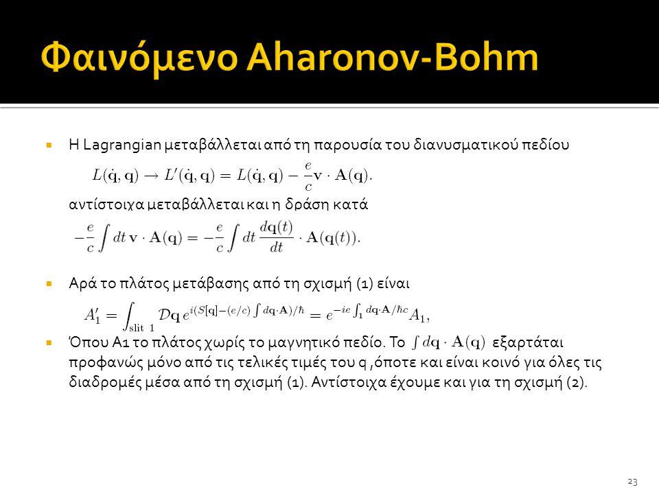  Η Lagrangian μεταβάλλεται από τη παρουσία του διανυσματικού πεδίου αντίστοιχα μεταβάλλεται και η δράση κατά  Αρά το πλάτος μετάβασης από τη σχισμή (1) είναι  Όπου Α1 το πλάτος χωρίς το μαγνητικό πεδίο.