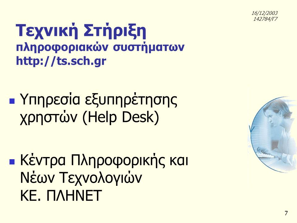 7 Τεχνική Στήριξη πληροφοριακών συστήματων http://ts.sch.gr Υπηρεσία εξυπηρέτησης χρηστών (Help Desk) Κέντρα Πληροφορικής και Νέων Τεχνολογιών ΚΕ. ΠΛΗ