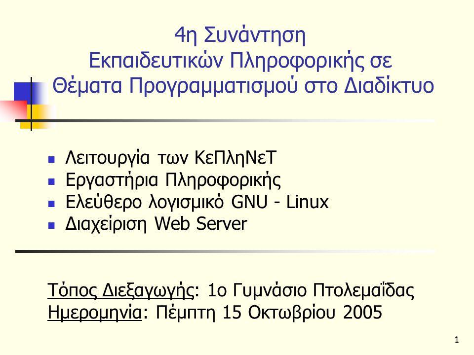 1 4η Συνάντηση Εκπαιδευτικών Πληροφορικής σε Θέματα Προγραμματισμού στο Διαδίκτυο Λειτουργία των ΚεΠληΝεΤ Εργαστήρια Πληροφορικής Ελεύθερο λογισμικό GNU - Linux Διαχείριση Web Server Τόπος Διεξαγωγής: 1ο Γυμνάσιο Πτολεμαΐδας Ημερομηνία: Πέμπτη 15 Οκτωβρίου 2005