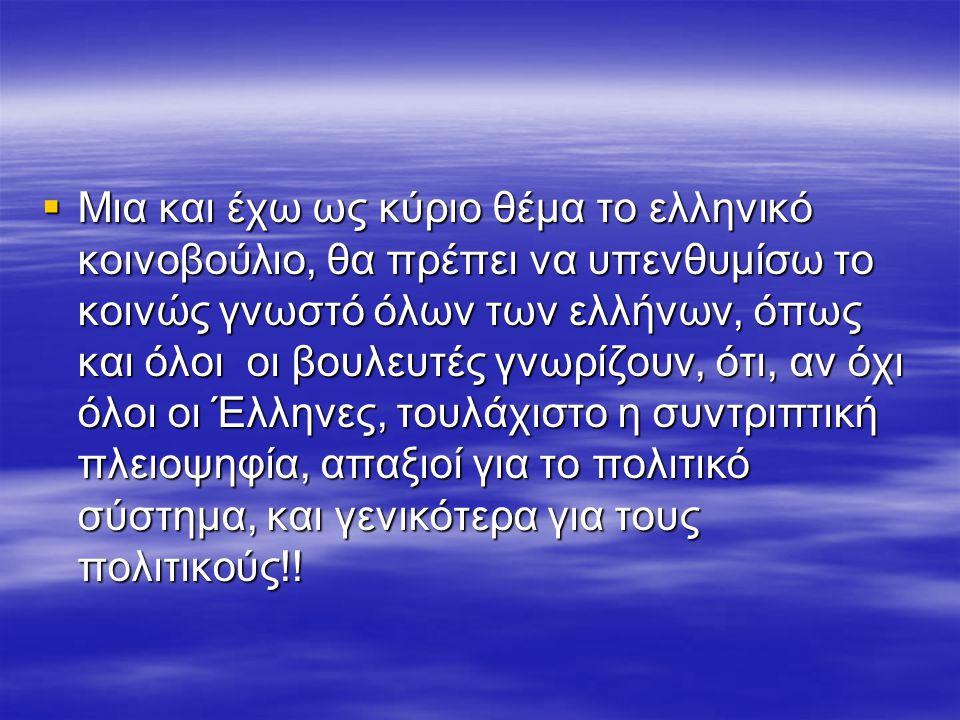  Μια και έχω ως κύριο θέμα το ελληνικό κοινοβούλιο, θα πρέπει να υπενθυμίσω το κοινώς γνωστό όλων των ελλήνων, όπως και όλοι οι βουλευτές γνωρίζουν, ότι, αν όχι όλοι οι Έλληνες, τουλάχιστο η συντριπτική πλειοψηφία, απαξιοί για το πολιτικό σύστημα, και γενικότερα για τους πολιτικούς!!