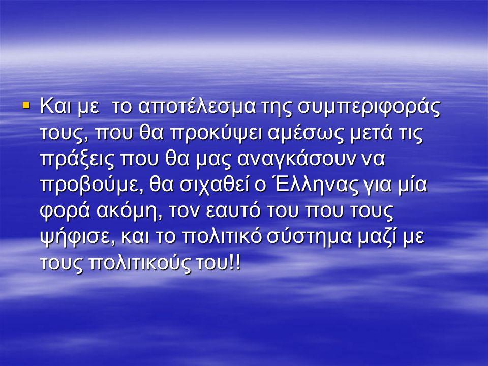  Και με το αποτέλεσμα της συμπεριφοράς τους, που θα προκύψει αμέσως μετά τις πράξεις που θα μας αναγκάσουν να προβούμε, θα σιχαθεί ο Έλληνας για μία φορά ακόμη, τον εαυτό του που τους ψήφισε, και το πολιτικό σύστημα μαζί με τους πολιτικούς του!!