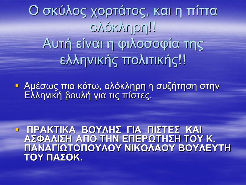 Ο σκύλος χορτάτος, και η πίττα ολόκληρη!! Αυτή είναι η φιλοσοφία της ελληνικής πολιτικής!!  Αμέσως πιο κάτω, ολόκληρη η συζήτηση στην Ελληνική βουλή