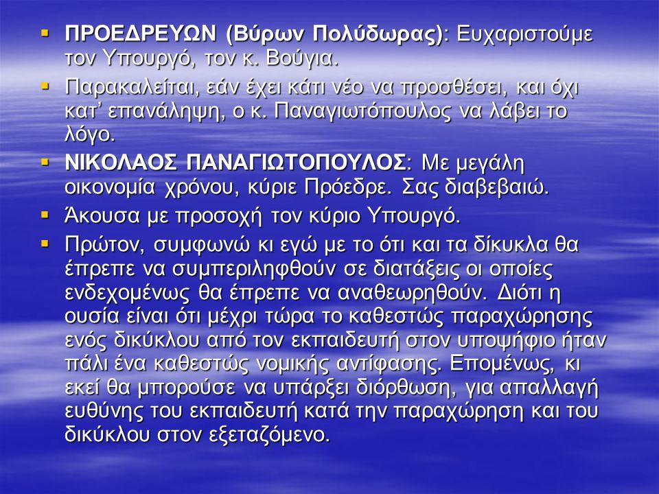  ΠΡΟΕΔΡΕΥΩΝ (Βύρων Πολύδωρας): Ευχαριστούμε τον Υπουργό, τον κ. Βούγια.  Παρακαλείται, εάν έχει κάτι νέο να προσθέσει, και όχι κατ' επανάληψη, ο κ.