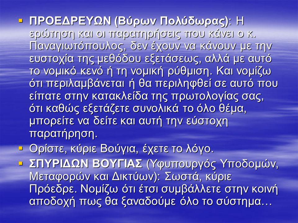  ΠΡΟΕΔΡΕΥΩΝ (Βύρων Πολύδωρας): Η ερώτηση και οι παρατηρήσεις που κάνει ο κ. Παναγιωτόπουλος, δεν έχουν να κάνουν με την ευστοχία της μεθόδου εξετάσεω